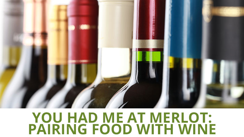 You Had Me At Merlot: Pairing Food with Wine